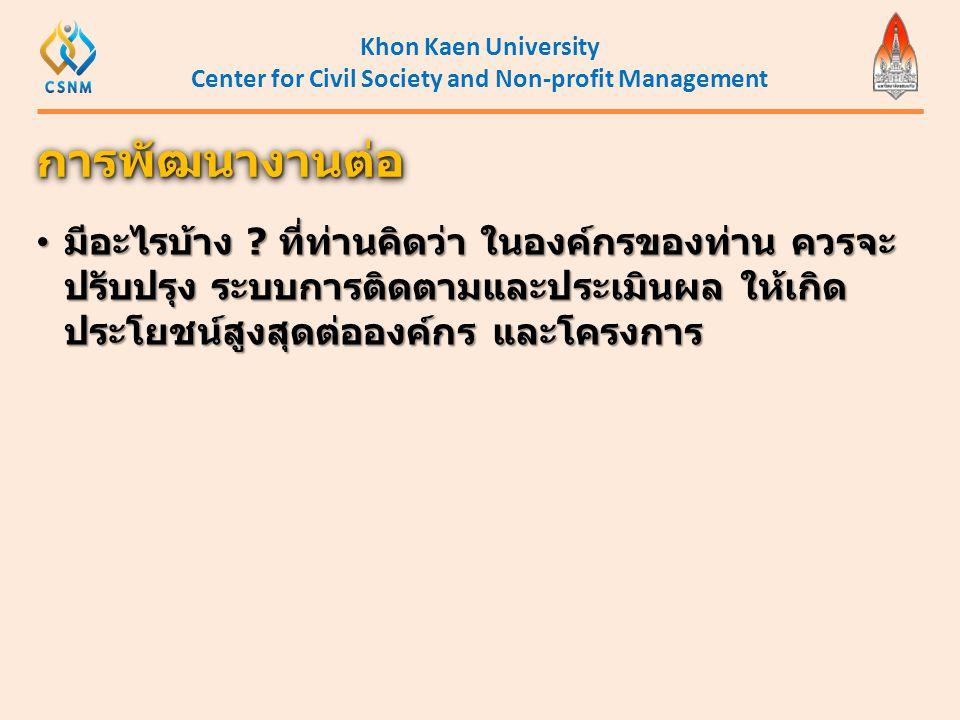 Khon Kaen University Center for Civil Society and Non-profit Management • มีอะไรบ้าง ? ที่ท่านคิดว่า ในองค์กรของท่าน ควรจะ ปรับปรุง ระบบการติดตามและปร