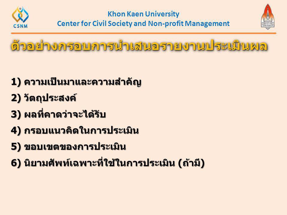 Khon Kaen University Center for Civil Society and Non-profit Management ตัวอย่างกรอบการนำเสนอรายงานประเมินผลตัวอย่างกรอบการนำเสนอรายงานประเมินผล 1) คว
