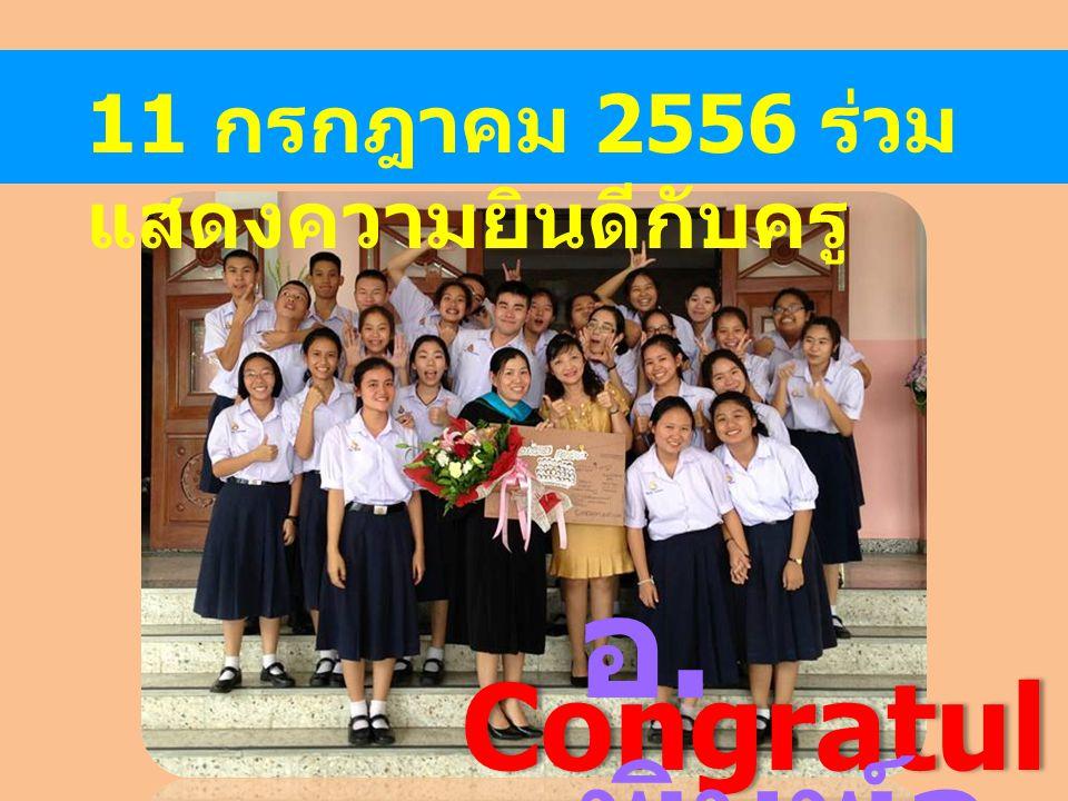 11 กรกฎาคม 2556 ร่วม แสดงความยินดีกับครู Congratul ations. อ. พิมพ์ล ภัส