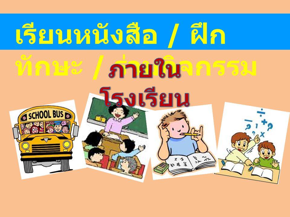 เรียนหนังสือ / ฝึก ทักษะ / ร่วมกิจกรรม