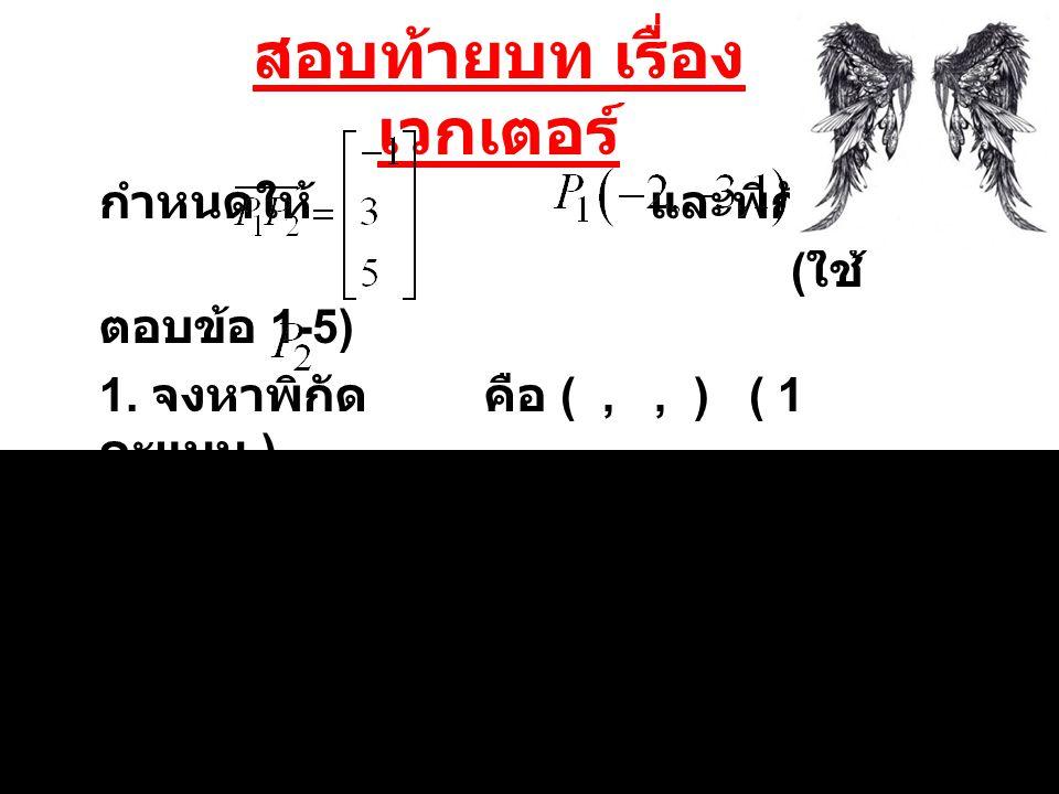 สอบท้ายบท เรื่อง เวกเตอร์ กำหนดให้ และพิกัด ( ใช้ ตอบข้อ 1-5) 1. จงหาพิกัด คือ (,, ) ( 1 คะแนน )