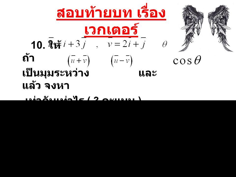 สอบท้ายบท เรื่อง เวกเตอร์ 10. ให้ ถ้า เป็นมุมระหว่าง และ แล้ว จงหา เท่ากับเท่าไร ( 3 คะแนน )