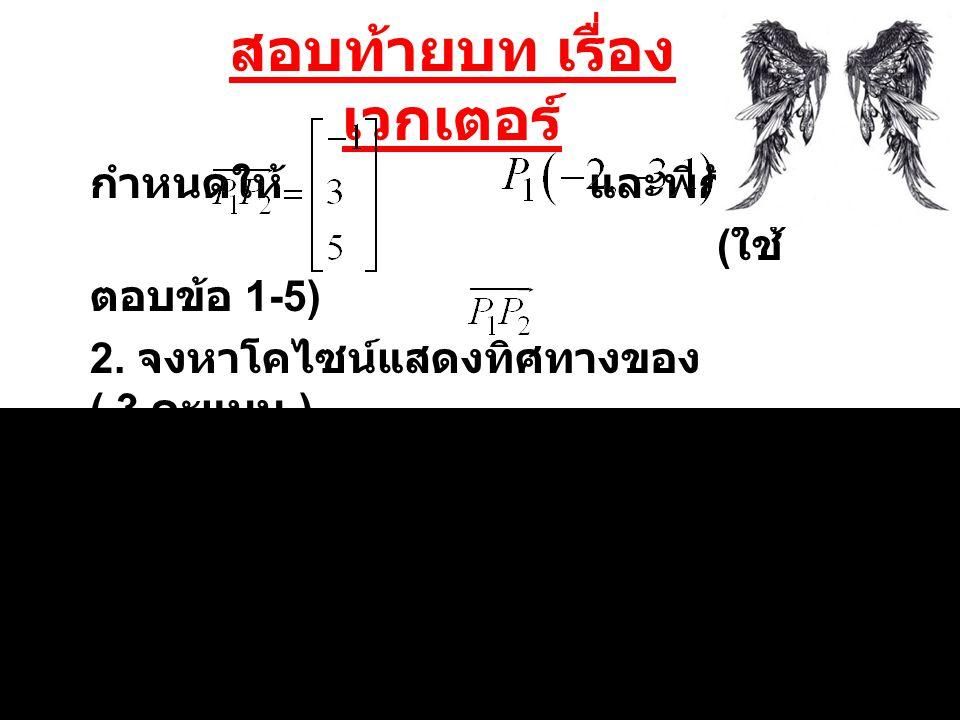 สอบท้ายบท เรื่อง เวกเตอร์ กำหนดให้ และพิกัด ( ใช้ ตอบข้อ 1-5) 2. จงหาโคไซน์แสดงทิศทางของ ( 3 คะแนน )