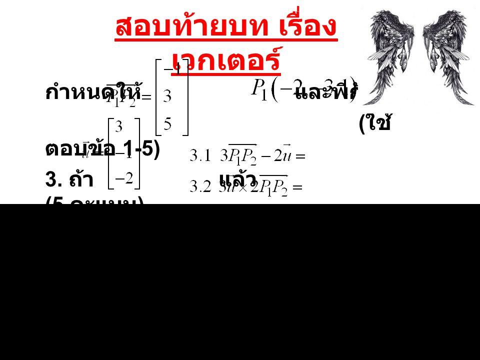 สอบท้ายบท เรื่อง เวกเตอร์ กำหนดให้ และพิกัด ( ใช้ตอบ ข้อ 1-5) 4.