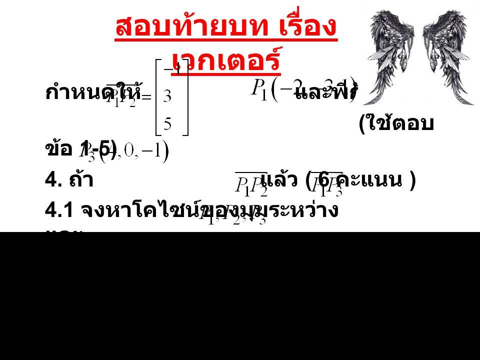 สอบท้ายบท เรื่อง เวกเตอร์ กำหนดให้ และพิกัด ( ใช้ตอบ ข้อ 1-5) 4. ถ้า แล้ว ( 6 คะแนน ) 4.1 จงหาโคไซน์ของมุมระหว่าง และ 4.2 พื้นที่สามเหลี่ยมที่มีจุด เป
