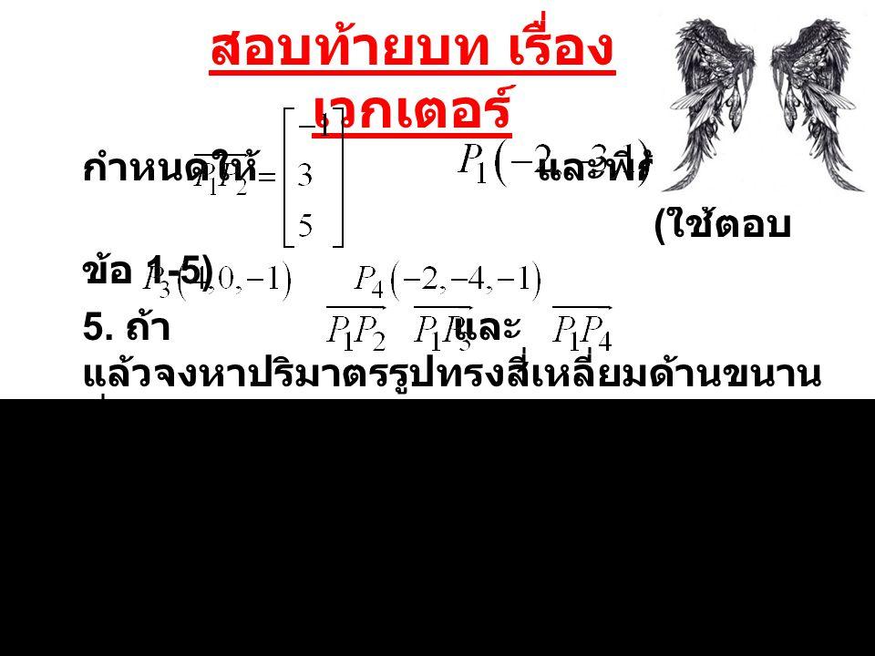 สอบท้ายบท เรื่อง เวกเตอร์ กำหนดให้ และพิกัด ( ใช้ตอบ ข้อ 1-5) 5. ถ้า และ แล้วจงหาปริมาตรรูปทรงสี่เหลี่ยมด้านขนาน ที่มี, และ เป็นด้าน ประกอบ ( 3 คะแนน