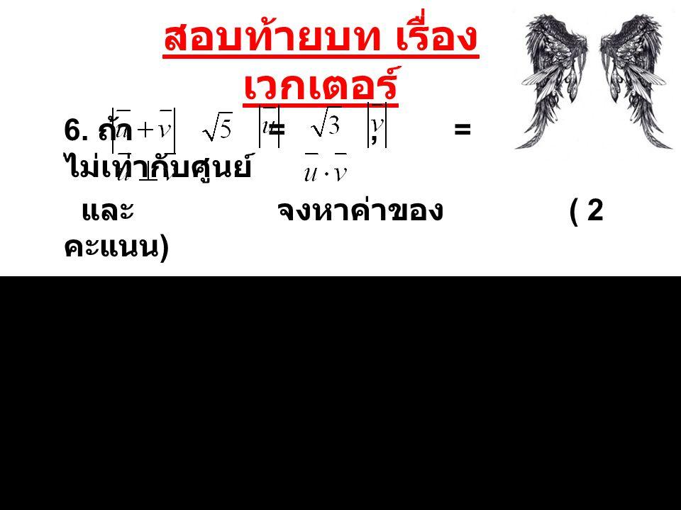 สอบท้ายบท เรื่อง เวกเตอร์ 6. ถ้า =, =, ไม่เท่ากับศูนย์ และ จงหาค่าของ ( 2 คะแนน )