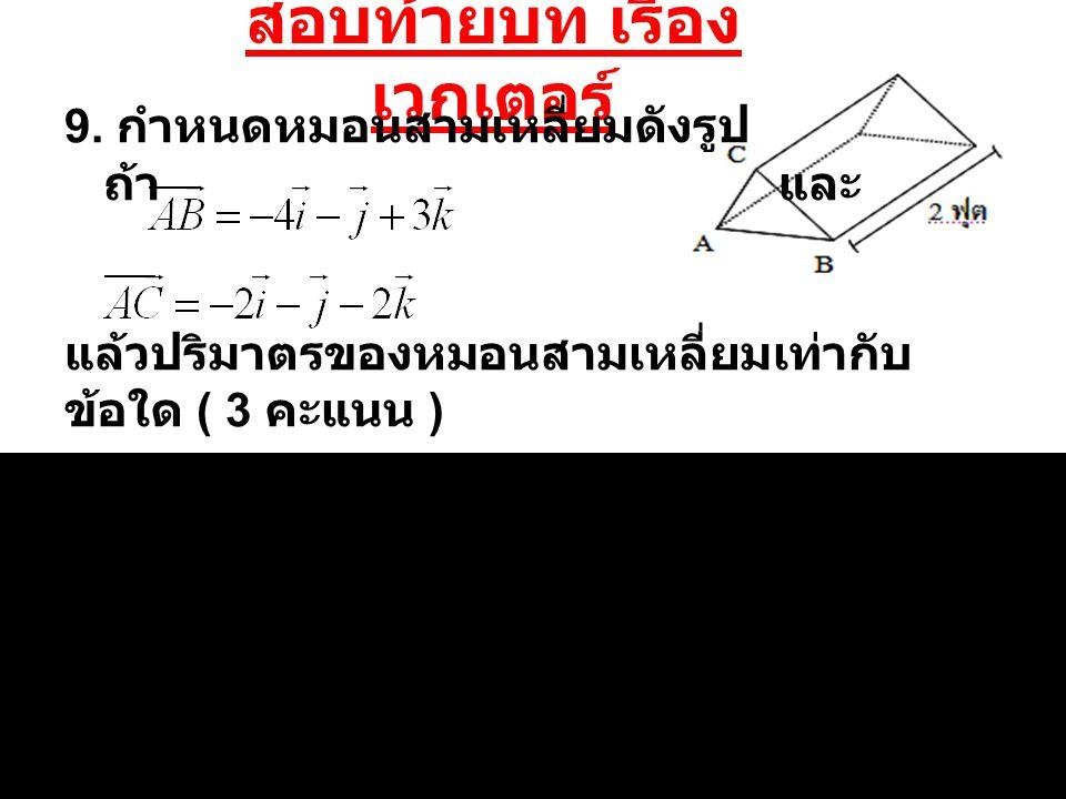 สอบท้ายบท เรื่อง เวกเตอร์ 9. กำหนดหมอนสามเหลี่ยมดังรูป ถ้า และ แล้วปริมาตรของหมอนสามเหลี่ยมเท่ากับ ข้อใด ( 3 คะแนน )