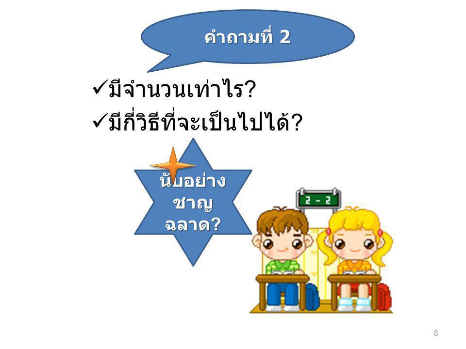 คำถามที่ 1  มีจำนวนเท่าไร  มีกี่วิธีที่จะเป็นไปได้ 8 คำถามที่ 2 นับอย่าง ชาญ ฉลาด