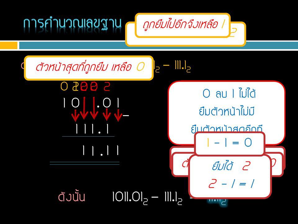 ตัวอย่าง จงหาค่าของ 1011.01 2 - 111.1 2 1 - 0 = 1 1 0 1 1. 0 1 1 1 1. 1 - 0 0 ลบ 1 ไม่ได้ ยืมตัวหน้ามาเป็น 2 2 – 1 = 1 11. 0 ลบ 1 ไม่ได้ ยืมตัวหน้ามาเ