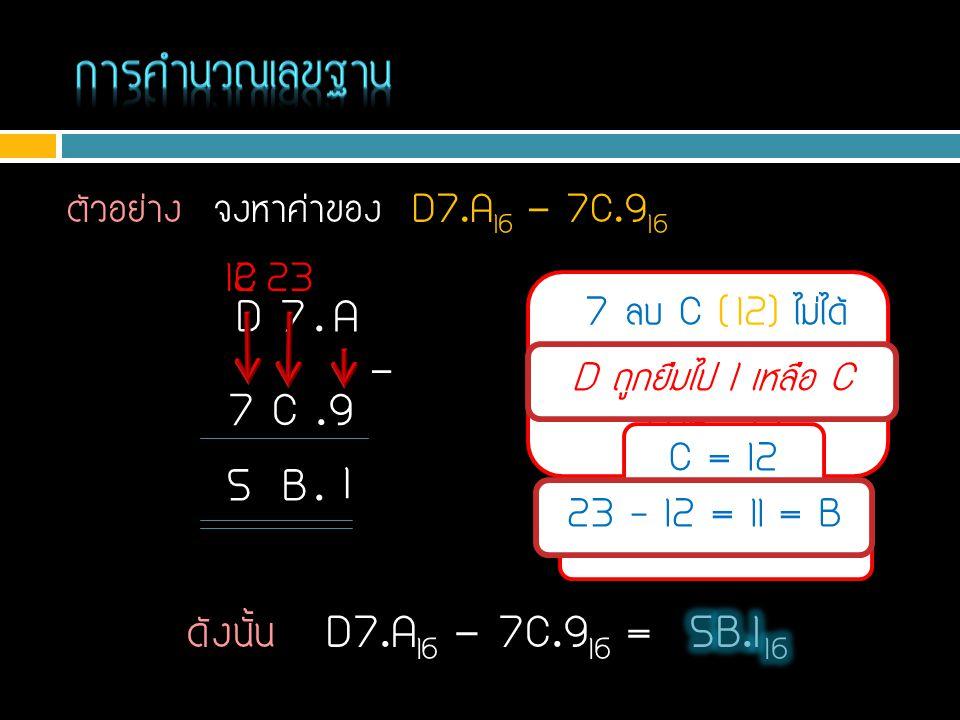 ตัวอย่าง จงหาค่าของ D7.A 16 - 7C.9 16 A - 9 = 10 – 9 = 1 D 7. A 7 C.9 - 7 ลบ C ( 12) ไม่ได้ ยืมตัวหน้ามาเป็น 7+16=23 1 B. C = 12 C 5 12 – 7 = 5 D ถูกย