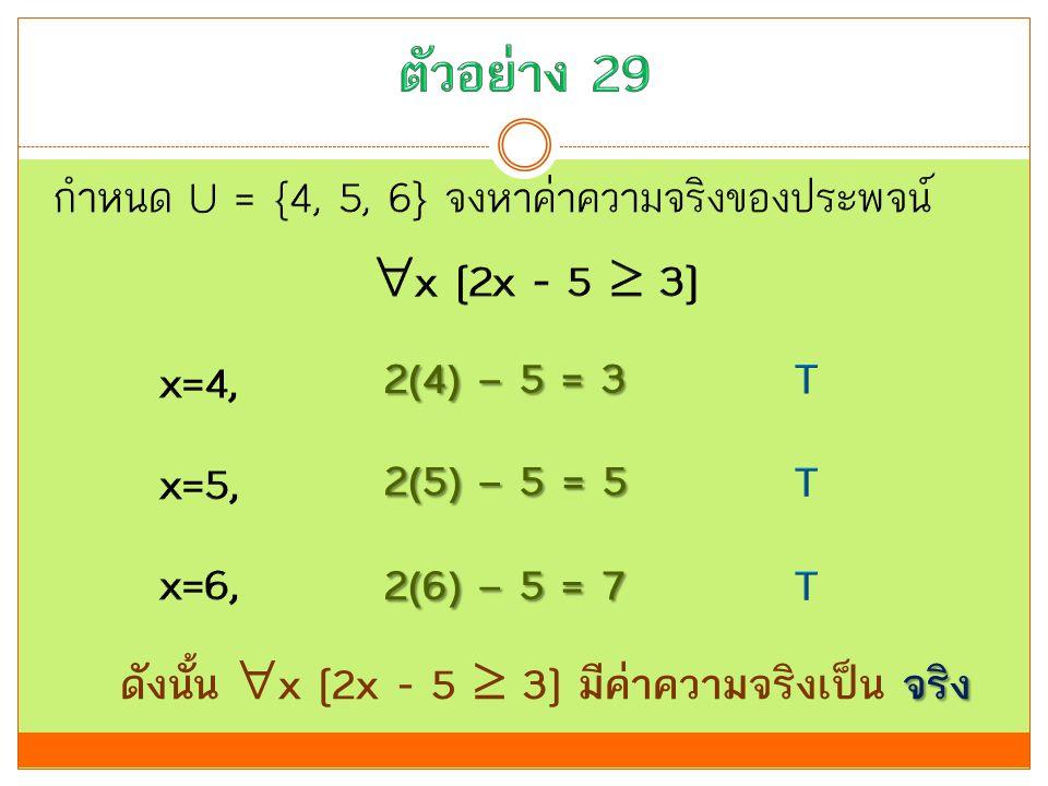 2(4) – 5 = 3 2(5) – 5 = 5 2(6) – 5 = 7 จริง ดังนั้น  x [2x - 5  3] มีค่าความจริงเป็น จริง