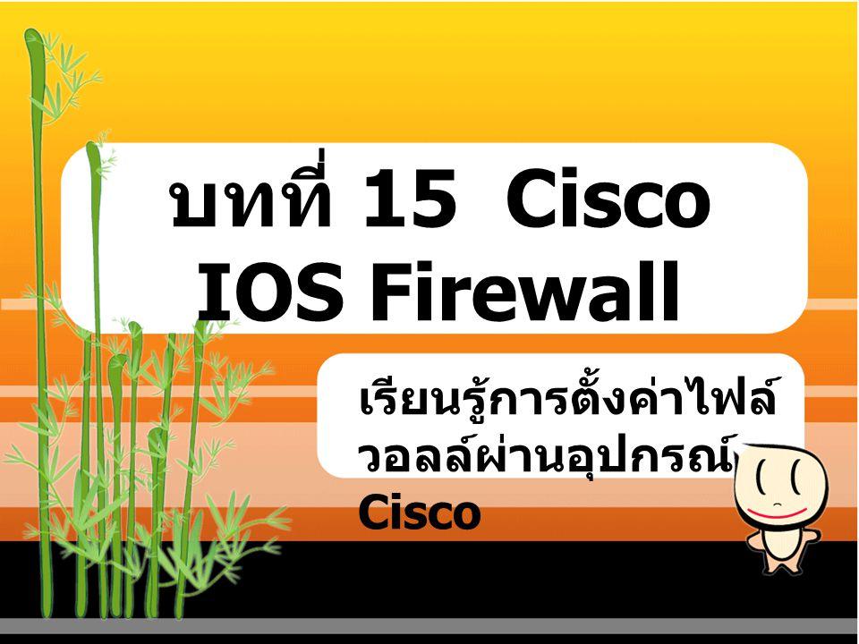 บทที่ 15 Cisco IOS Firewall เรียนรู้การตั้งค่าไฟล์ วอลล์ผ่านอุปกรณ์ Cisco