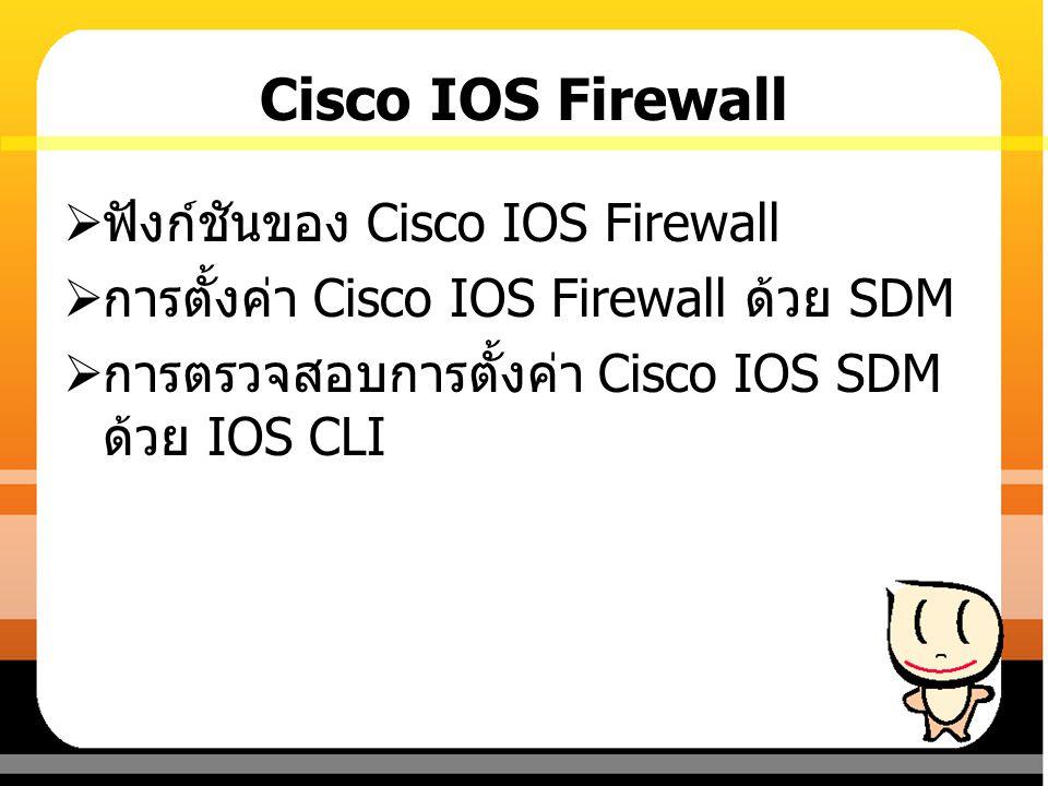 Cisco IOS Firewall  ฟังก์ชันของ Cisco IOS Firewall  การตั้งค่า Cisco IOS Firewall ด้วย SDM  การตรวจสอบการตั้งค่า Cisco IOS SDM ด้วย IOS CLI