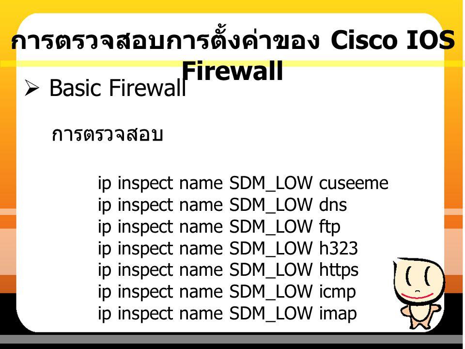 การตรวจสอบการตั้งค่าของ Cisco IOS Firewall การตรวจสอบ  Basic Firewall ip inspect name SDM_LOW cuseeme ip inspect name SDM_LOW dns ip inspect name SDM
