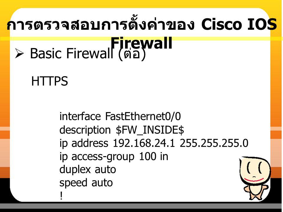 HTTPS  Basic Firewall ( ต่อ ) interface FastEthernet0/0 description $FW_INSIDE$ ip address 192.168.24.1 255.255.255.0 ip access-group 100 in duplex a