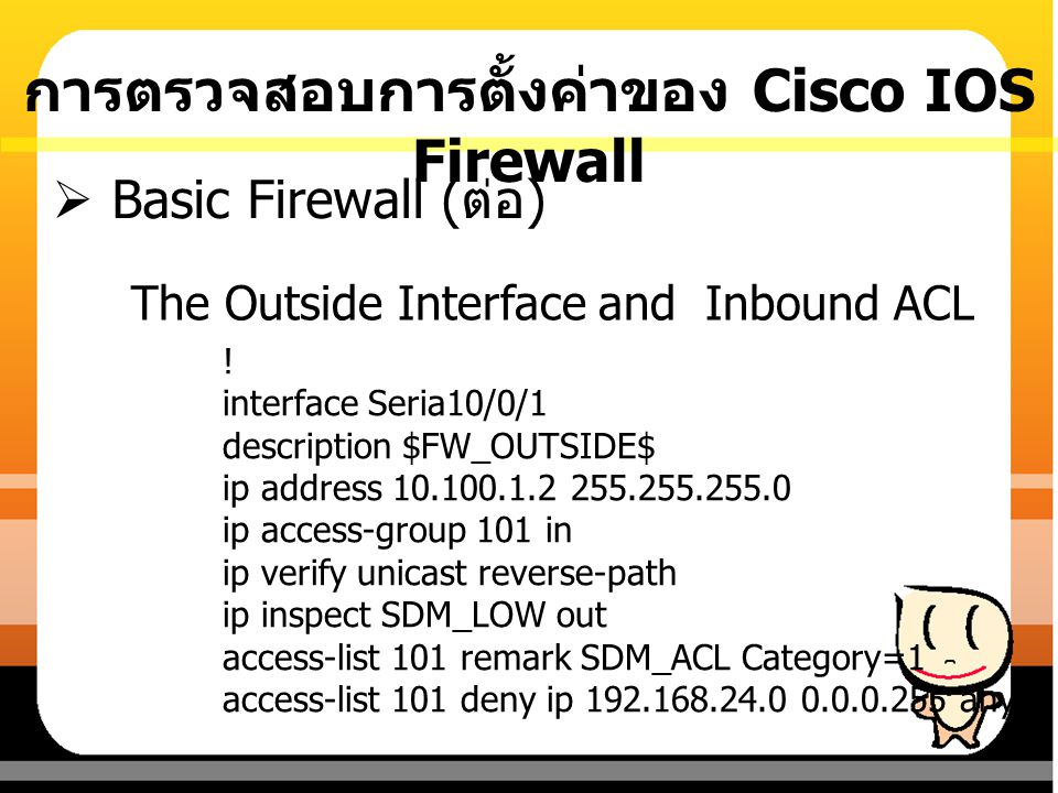 The Outside Interface and Inbound ACL  Basic Firewall ( ต่อ ) ! interface Seria10/0/1 description $FW_OUTSIDE$ ip address 10.100.1.2 255.255.255.0 ip