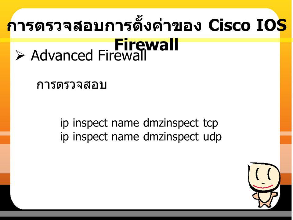 การตรวจสอบ  Advanced Firewall ip inspect name dmzinspect tcp ip inspect name dmzinspect udp การตรวจสอบการตั้งค่าของ Cisco IOS Firewall