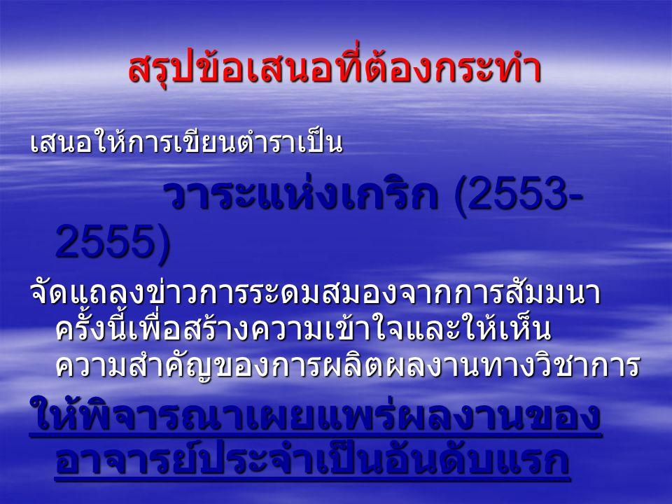 สรุปข้อเสนอที่ต้องกระทำ เสนอให้การเขียนตำราเป็น วาระแห่งเกริก (2553- 2555) วาระแห่งเกริก (2553- 2555) จัดแถลงข่าวการระดมสมองจากการสัมมนา ครั้งนี้เพื่อสร้างความเข้าใจและให้เห็น ความสำคัญของการผลิตผลงานทางวิชาการ ให้พิจารณาเผยแพร่ผลงานของ อาจารย์ประจำเป็นอันดับแรก