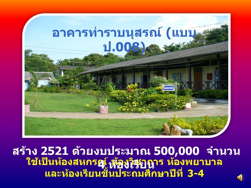 ใช้เป็นห้องสหกรณ์ ห้องวิชาการ ห้องพยาบาล และห้องเรียนชั้นประถมศึกษาปีที่ 3-4 สร้าง 2521 ด้วยงบประมาณ 500,000 จำนวน 4 ห้องเรียน อาคารท่าราบนุสรณ์ ( แบบ ป.008)