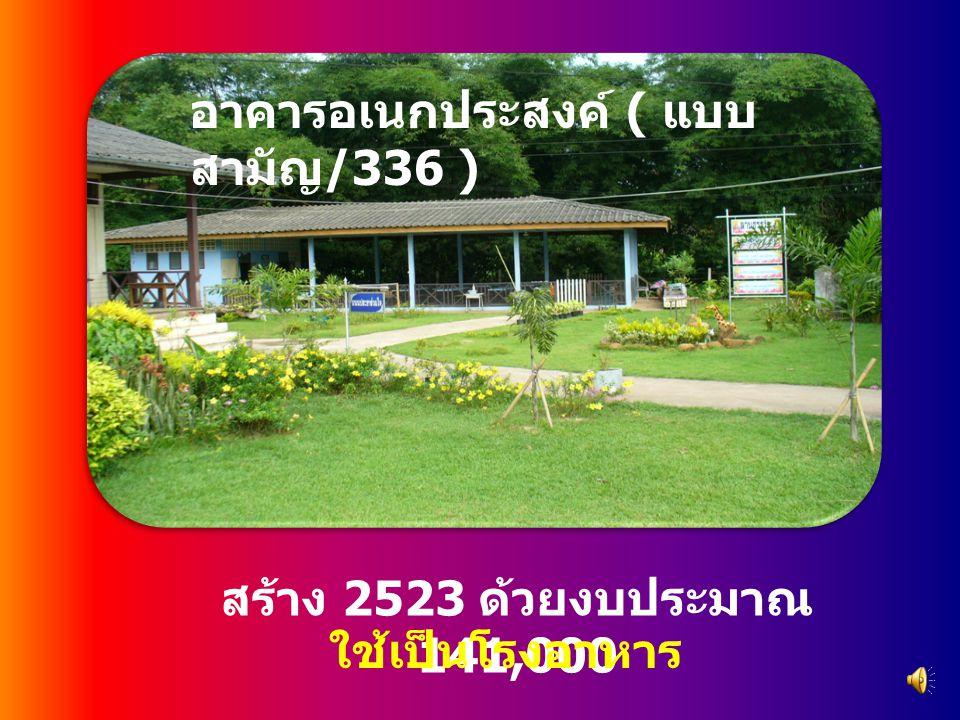 สร้าง 2523 ด้วยงบประมาณ 141,000 อาคารอเนกประสงค์ ( แบบ สามัญ /336 ) ใช้เป็นโรงอาหาร