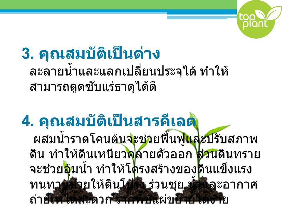 3. คุณสมบัติเป็นด่าง ละลายน้ำและแลกเปลี่ยนประจุได้ ทำให้ สามารถดูดซับแร่ธาตุได้ดี 4. คุณสมบัติเป็นสารคีเลต ผสมน้ำราดโคนต้นจะช่วยฟื้นฟูและปรับสภาพ ดิน