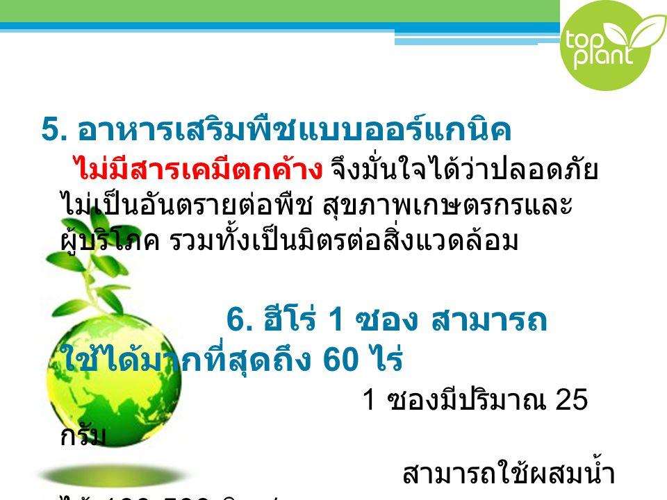 5. อาหารเสริมพืชแบบออร์แกนิค ไม่มีสารเคมีตกค้าง จึงมั่นใจได้ว่าปลอดภัย ไม่เป็นอันตรายต่อพืช สุขภาพเกษตรกรและ ผู้บริโภค รวมทั้งเป็นมิตรต่อสิ่งแวดล้อม 6