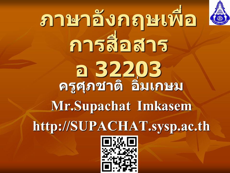ภาษาอังกฤษเพื่อ การสื่อสาร อ 32203 ครูศุภชาติ อิ่มเกษม Mr.Supachat Imkasem http://SUPACHAT.sysp.ac.th