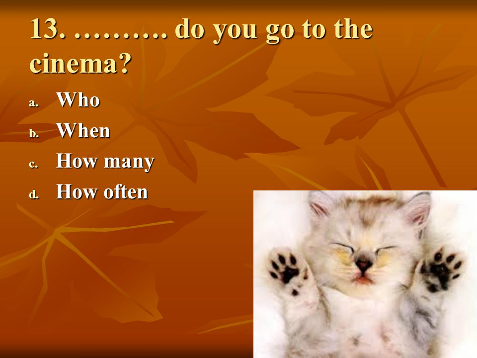 13. ………. do you go to the cinema? a. Who b. When c. How many d. How often