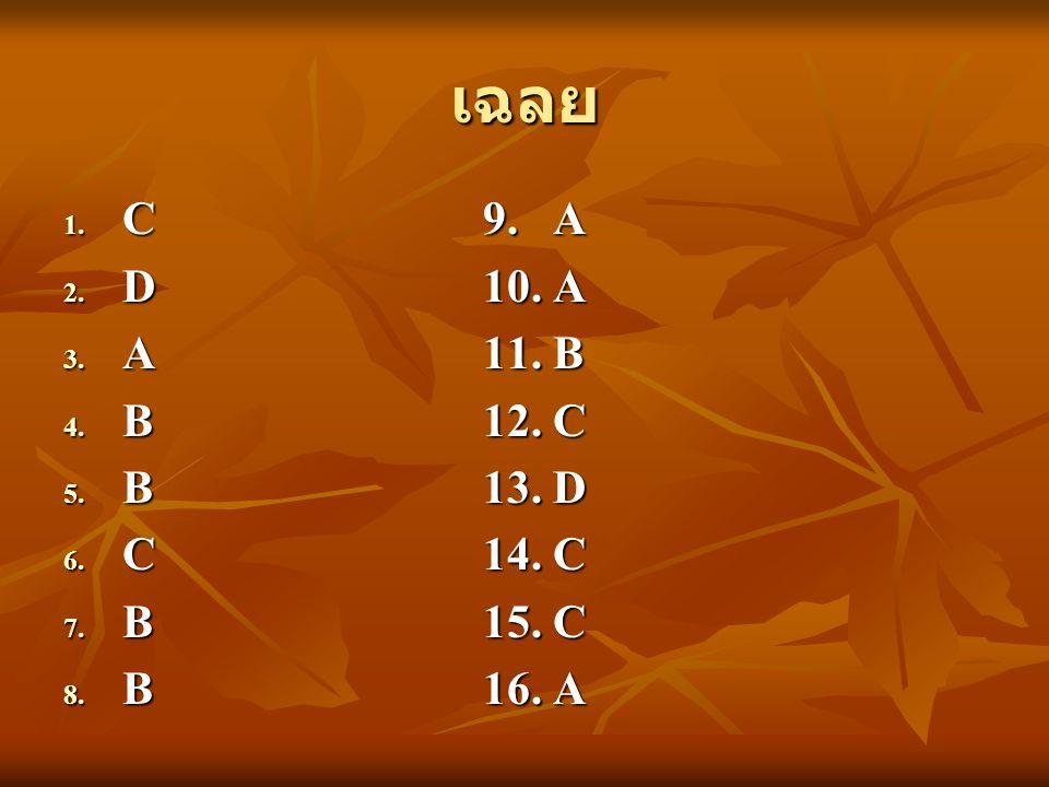 เฉลย 1. C9. A 2. D10. A 3. A11. B 4. B12. C 5. B13. D 6. C14. C 7. B15. C 8. B16. A