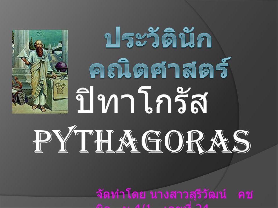 ปิทาโกรัส Pythagoras จัดทำโดย นางสาวสุรีวัฒน์ คช นิล ม.4/1 เลขที่ 24