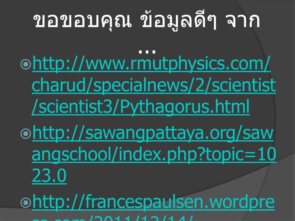 ขอขอบคุณ ข้อมูลดีๆ จาก...  http://www.rmutphysics.com/ charud/specialnews/2/scientist /scientist3/Pythagorus.html http://www.rmutphysics.com/ charud/