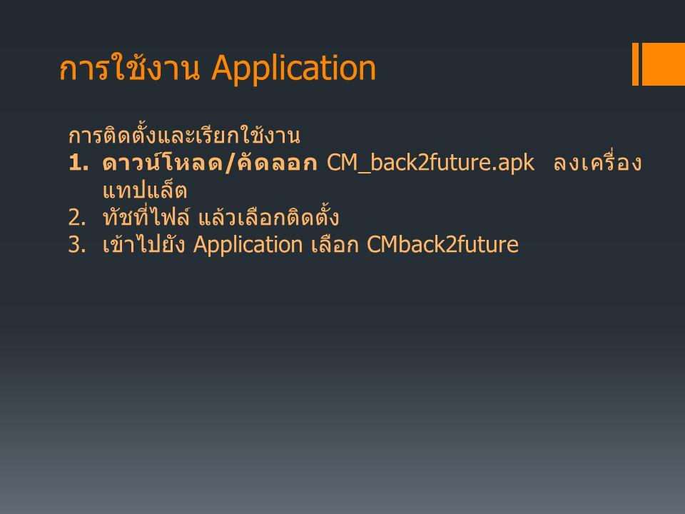 การใช้งาน Application การติดตั้งและเรียกใช้งาน 1. ดาวน์โหลด / คัดลอก CM_back2future.apk ลงเครื่อง แทปแล็ต 2. ทัชที่ไฟล์ แล้วเลือกติดตั้ง 3. เข้าไปยัง