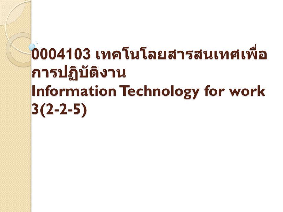0004103 เทคโนโลยสารสนเทศเพื่อ การปฏิบัติงาน Information Technology for work 3(2-2-5)