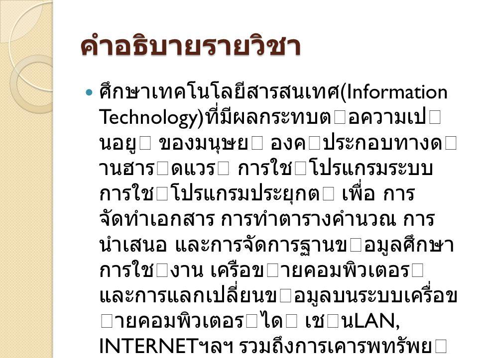 คําอธิบายรายวิชา ศึกษาเทคโนโลยีสารสนเทศ (Information Technology) ที่มีผลกระทบตอความเป นอยู ของมนุษย องคประกอบทางด านฮารดแวร การใชโปรแกรมระบบ