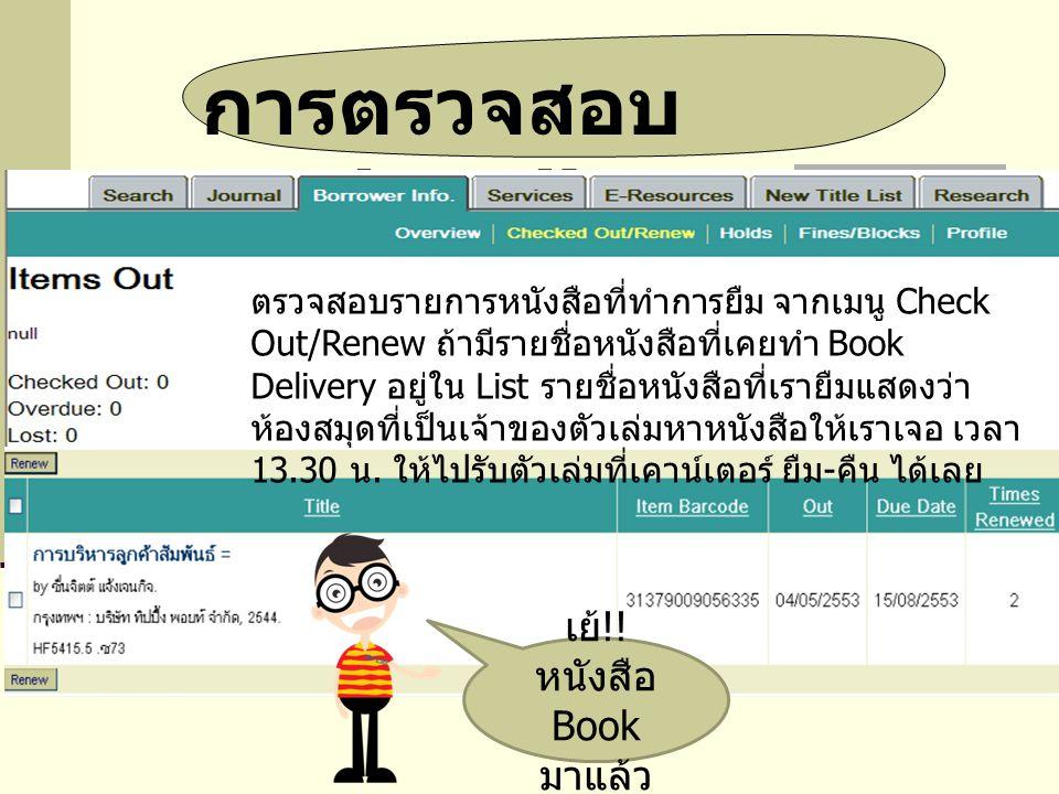 การตรวจสอบ Book Delivery ตรวจสอบรายการหนังสือที่ทำการยืม จากเมนู Check Out/Renew ถ้ามีรายชื่อหนังสือที่เคยทำ Book Delivery อยู่ใน List รายชื่อหนังสือที่เรายืมแสดงว่า ห้องสมุดที่เป็นเจ้าของตัวเล่มหาหนังสือให้เราเจอ เวลา 13.30 น.