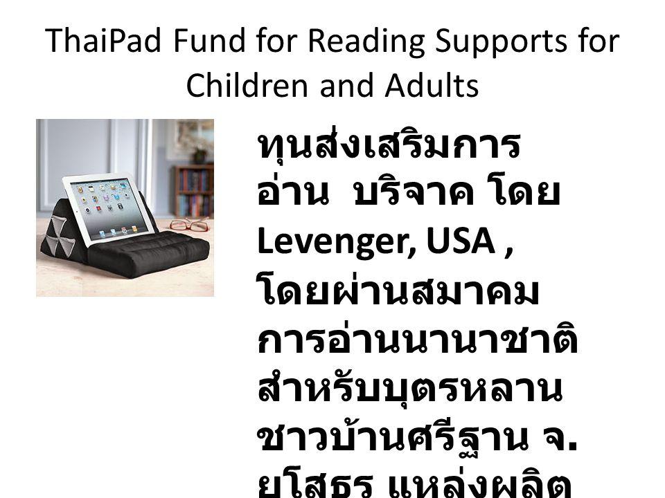 ThaiPad Fund for Reading Supports for Children and Adults ทุนส่งเสริมการ อ่าน บริจาค โดย Levenger, USA, โดยผ่านสมาคม การอ่านนานาชาติ สำหรับบุตรหลาน ชา