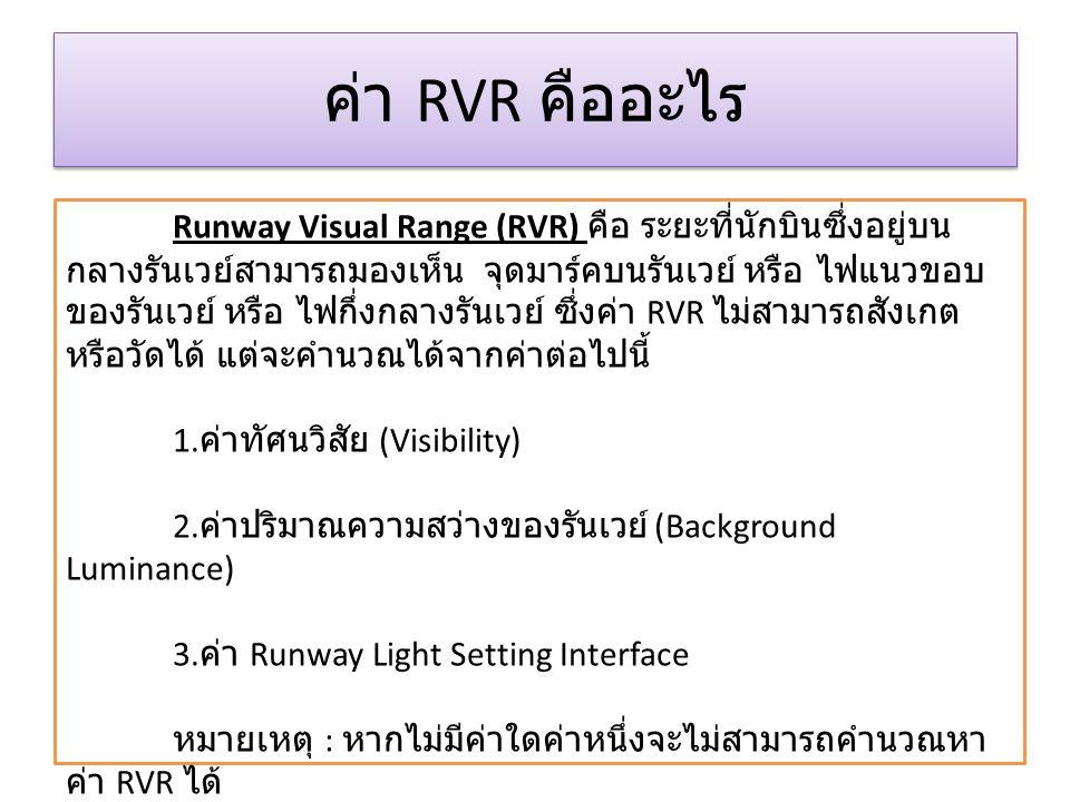ค่า RVR คืออะไร Runway Visual Range (RVR) คือ ระยะที่นักบินซึ่งอยู่บน กลางรันเวย์สามารถมองเห็น จุดมาร์คบนรันเวย์ หรือ ไฟแนวขอบ ของรันเวย์ หรือ ไฟกึ่งก
