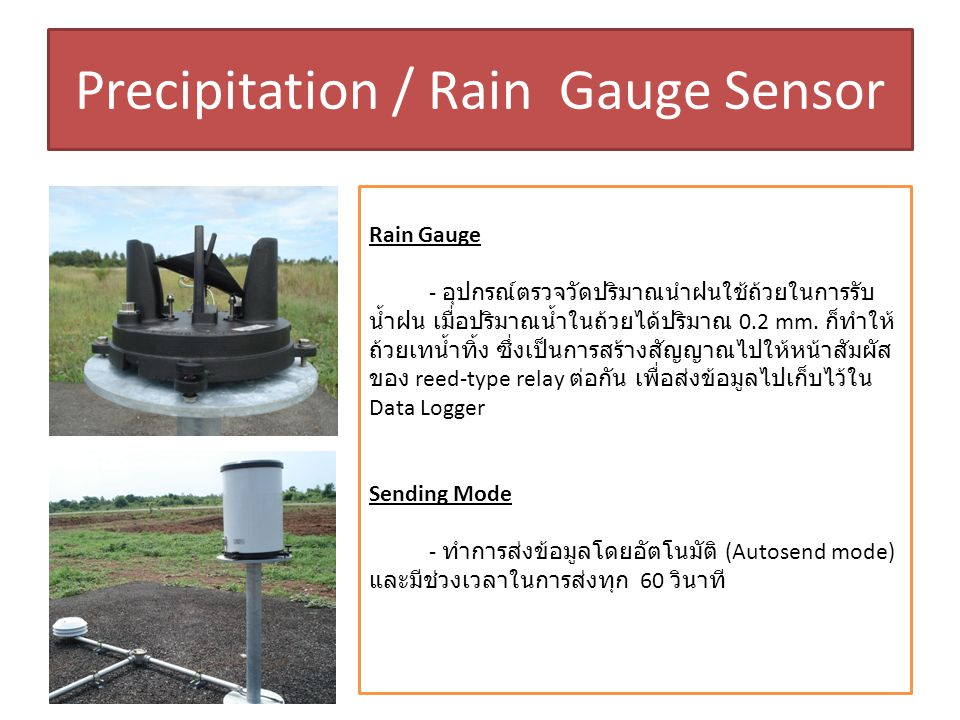 Precipitation / Rain Gauge Sensor Rain Gauge - อุปกรณ์ตรวจวัดปริมาณนำฝนใช้ถ้วยในการรับ น้ำฝน เมื่อปริมาณน้ำในถ้วยได้ปริมาณ 0.2 mm. ก็ทำให้ ถ้วยเทน้ำทิ