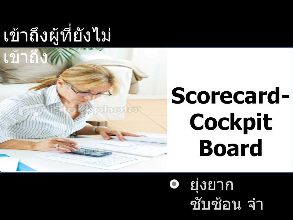 เข้าถึงผู้ที่ยังไม่ เข้าถึง ยุ่งยาก ซับซ้อน จำ ยาก Scorecard- Cockpit Board