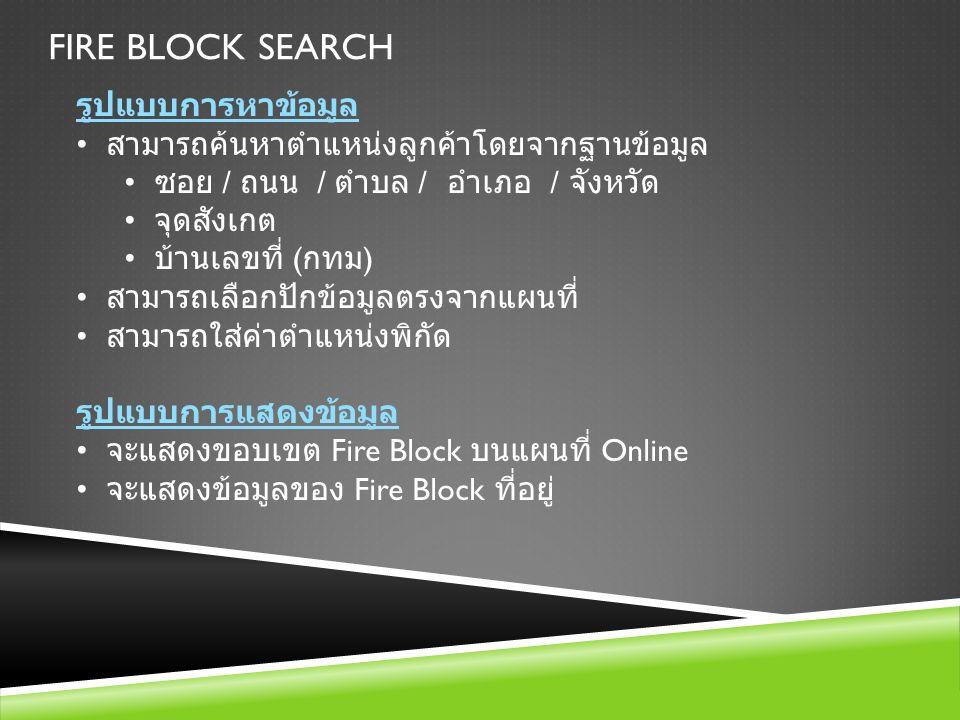 FIRE BLOCK SEARCH รูปแบบการหาข้อมูล สามารถค้นหาตำแหน่งลูกค้าโดยจากฐานข้อมูล ซอย / ถนน / ตำบล / อำเภอ / จังหวัด จุดสังเกต บ้านเลขที่ ( กทม ) สามารถเลือ