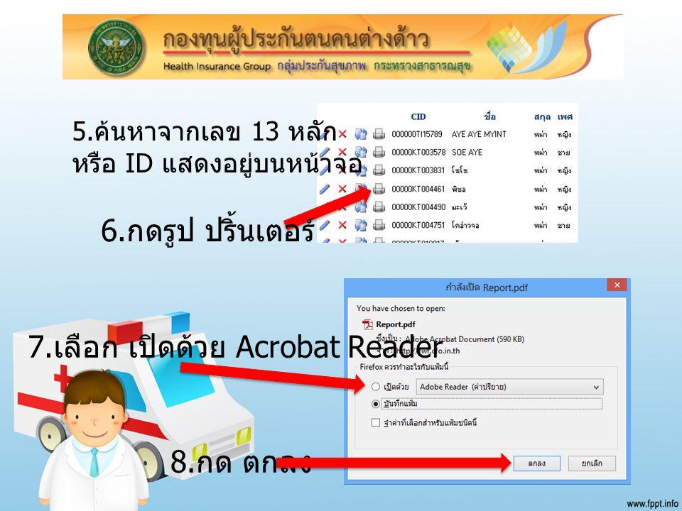 5. ค้นหาจากเลข 13 หลัก หรือ ID แสดงอยู่บนหน้าจอ 6. กดรูป ปริ้นเตอร์ 8. กด ตกลง 7. เลือก เปิดด้วย Acrobat Reader