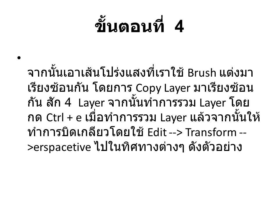 ขั้นตอนที่ 4 จากนั้นเอาเส้นโปร่งแสงที่เราใช้ Brush แต่งมา เรียงซ้อนกัน โดยการ Copy Layer มาเรียงซ้อน กัน สัก 4 Layer จากนั้นทำการรวม Layer โดย กด Ctrl + e เมื่อทำการรวม Layer แล้วจากนั้นให้ ทำการบิดเกลียวโดยใช้ Edit --> Transform -- >erspacetive ไปในทิศทางต่างๆ ดังตัวอย่าง