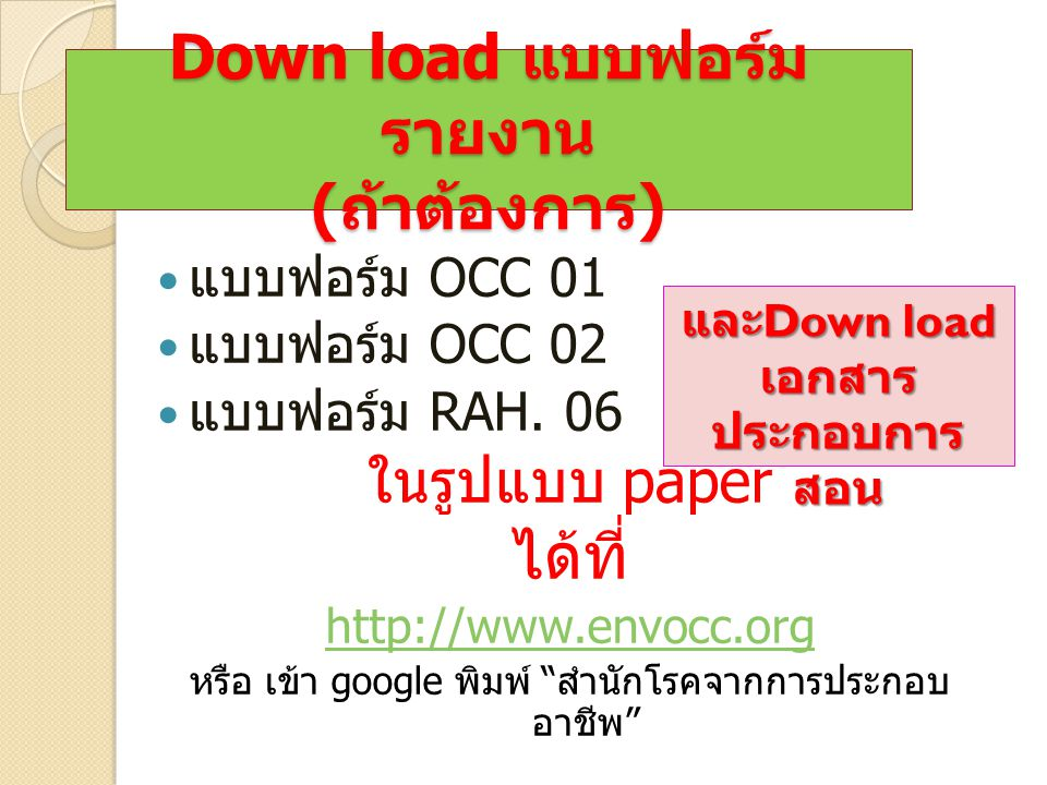 Down load แบบฟอร์ม รายงาน ( ถ้าต้องการ ) แบบฟอร์ม OCC 01 แบบฟอร์ม OCC 02 แบบฟอร์ม RAH. 06 ในรูปแบบ paper ได้ที่ http://www.envocc.org หรือ เข้า google