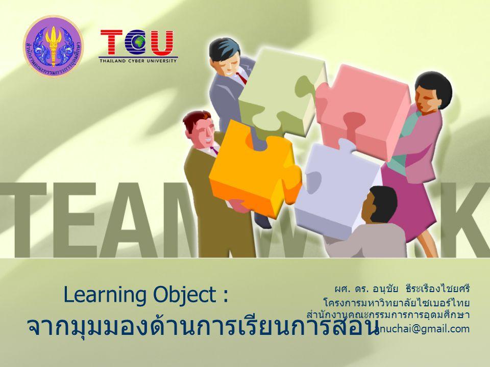 Learning Object : ผศ. ดร. อนุชัย ธีระเรืองไชยศรี โครงการมหาวิทยาลัยไซเบอร์ไทย สำนักงานคณะกรรมการการอุดมศึกษา anuchai@gmail.com จากมุมมองด้านการเรียนกา
