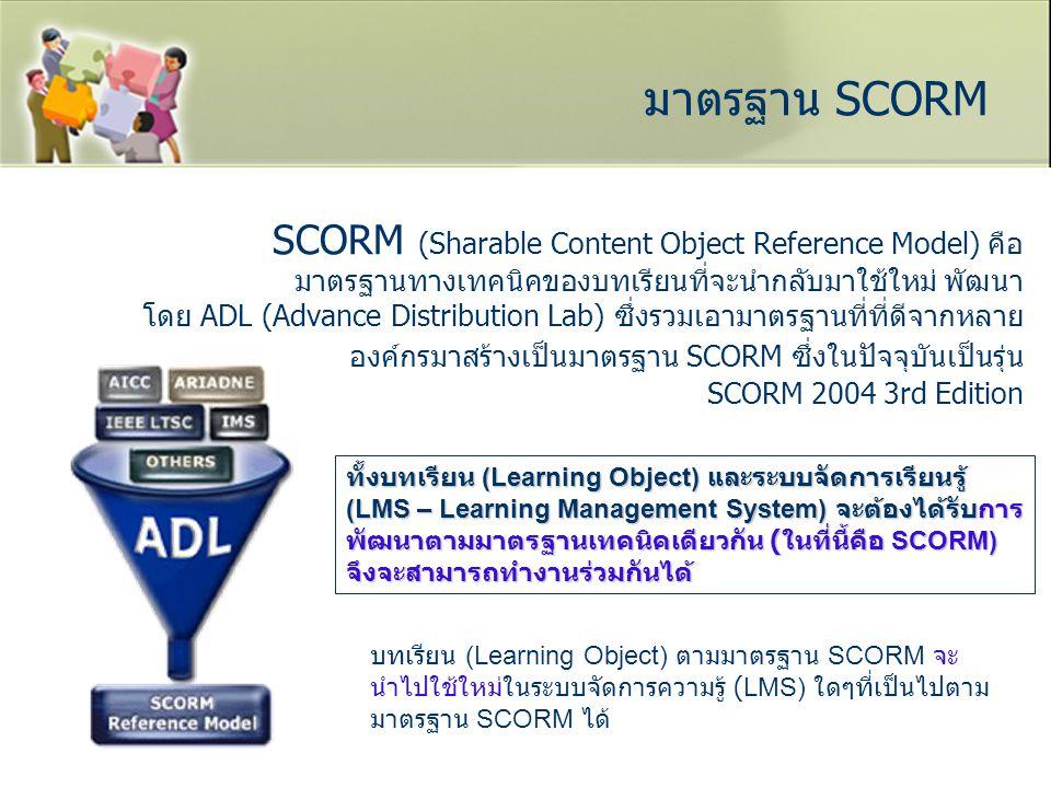 มาตรฐาน SCORM SCORM (Sharable Content Object Reference Model) คือ มาตรฐานทางเทคนิคของบทเรียนที่จะนำกลับมาใช้ใหม่ พัฒนา โดย ADL (Advance Distribution L