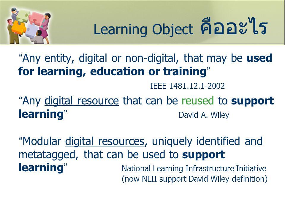 นิยาม Learning Object Learning object หมายถึง สื่อดิจิตอลที่ได้รับการออกแบบมาเพื่อใช้ สนับสนุนการเรียนรู้ และสามารถนำมาใช้ใหม่ (ใช้ซ้ำ) ได้ จากนิยามจะเห็นได้ว่า Learning Object มีลักษณะสำคัญ คือ เป็นสื่อดิจิตอล ใช้สนับสนุนการเรียนรู้ (การศึกษา การฝึกอบรม) นำมาใช้ใหม่ (ใช้ซ้ำ) ได้