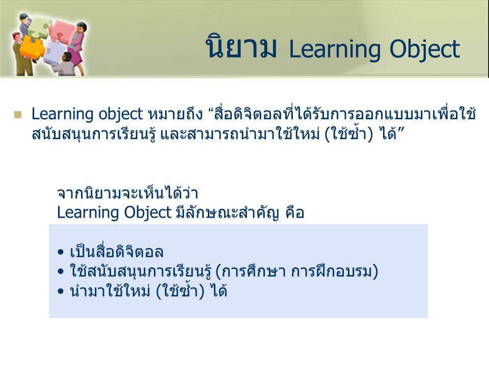 """นิยาม Learning Object Learning object หมายถึง """" สื่อดิจิตอลที่ได้รับการออกแบบมาเพื่อใช้ สนับสนุนการเรียนรู้ และสามารถนำมาใช้ใหม่ (ใช้ซ้ำ) ได้"""" จากนิยา"""