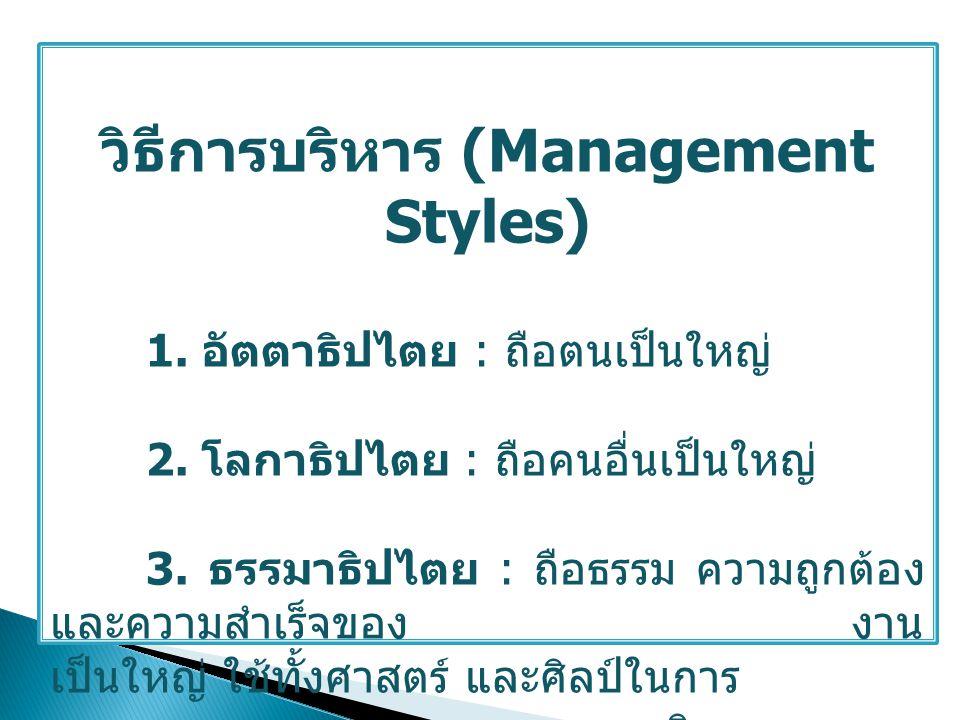 วิธีการบริหาร (Management Styles) 1. อัตตาธิปไตย : ถือตนเป็นใหญ่ 2. โลกาธิปไตย : ถือคนอื่นเป็นใหญ่ 3. ธรรมาธิปไตย : ถือธรรม ความถูกต้อง และความสำเร็จข