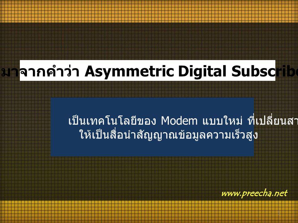 ADSL มาจากคำว่า Asymmetric Digital Subscriber Line เป็นเทคโนโลยีของ Modem แบบใหม่ ที่เปลี่ยนสายโทรศัพท์ ให้เป็นสื่อนำสัญญาณข้อมูลความเร็วสูง 5